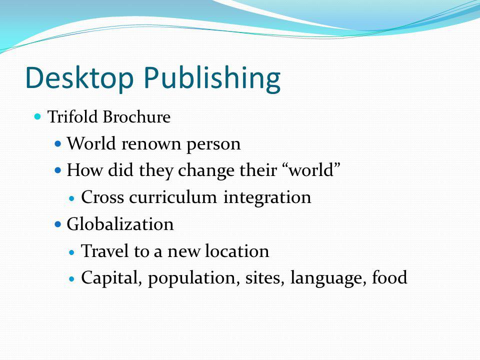 Desktop Publishing Trifold Brochure World renown person How did they change their world Cross curriculum integration Globalization Travel to a new location Capital, population, sites, language, food