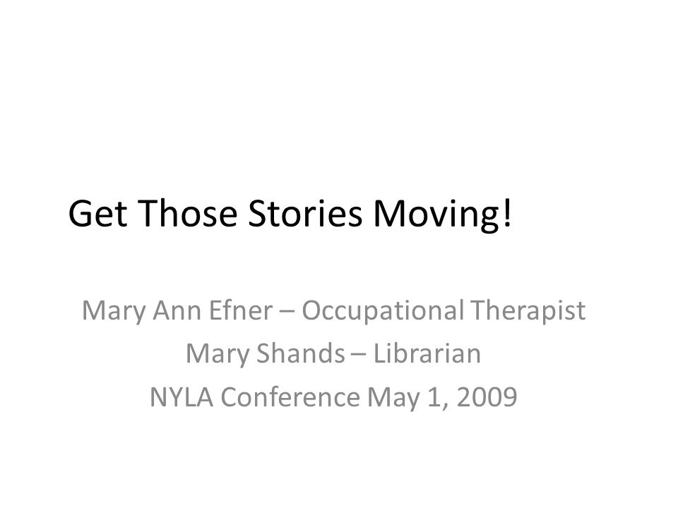 Get Those Stories Moving! Mary Ann Efner – Occupational Therapist Mary Shands – Librarian NYLA Conference May 1, 2009