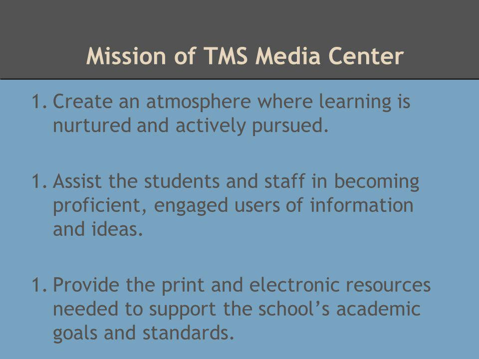 Mission of TMS Media Center 1.Create an atmosphere where learning is nurtured and actively pursued. 1.Assist the students and staff in becoming profic