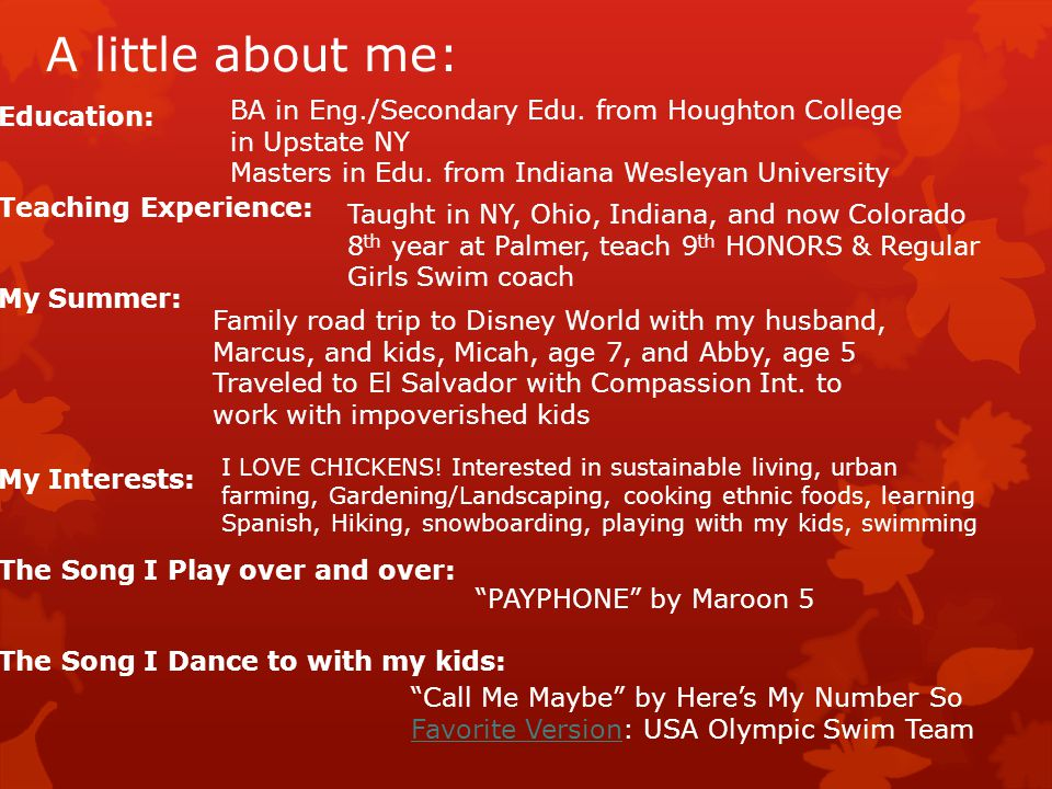 A little about me: Education: Teaching Experience: My Summer: My Interests: The Song I Play over and over: The Song I Dance to with my kids: BA in Eng./Secondary Edu.