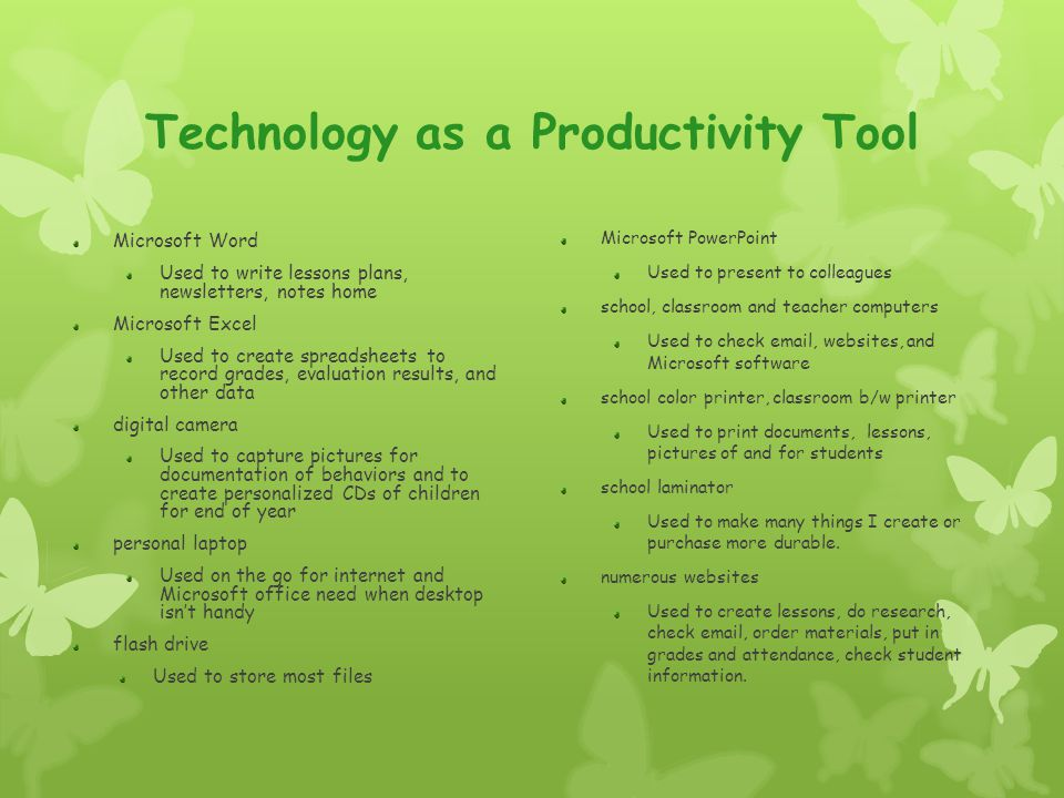 Technology as a Productivity Tool Microsoft Word Used to write lessons plans, newsletters, notes home Microsoft Excel Used to create spreadsheets to r