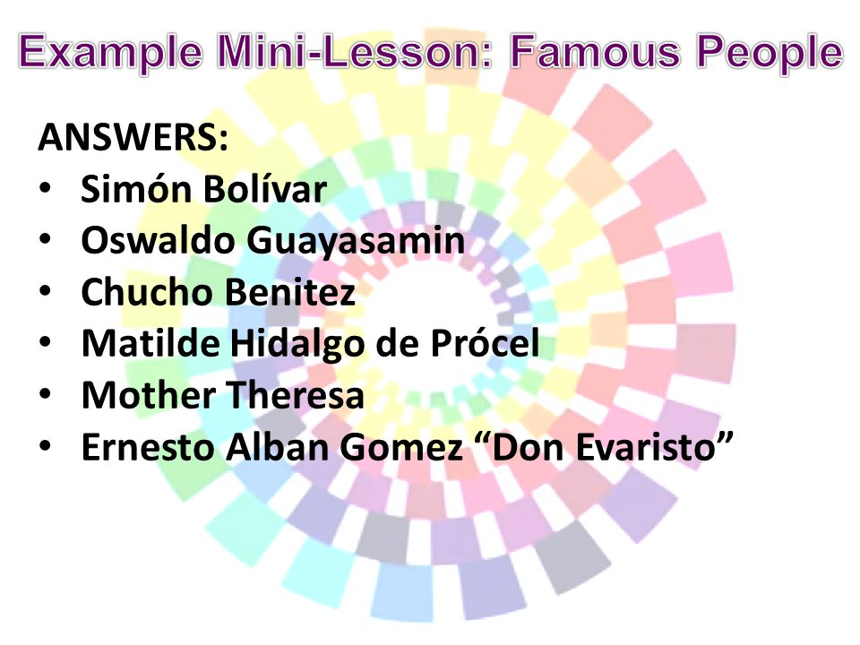 ANSWERS: Simón Bolívar Oswaldo Guayasamin Chucho Benitez Matilde Hidalgo de Prócel Mother Theresa Ernesto Alban Gomez Don Evaristo