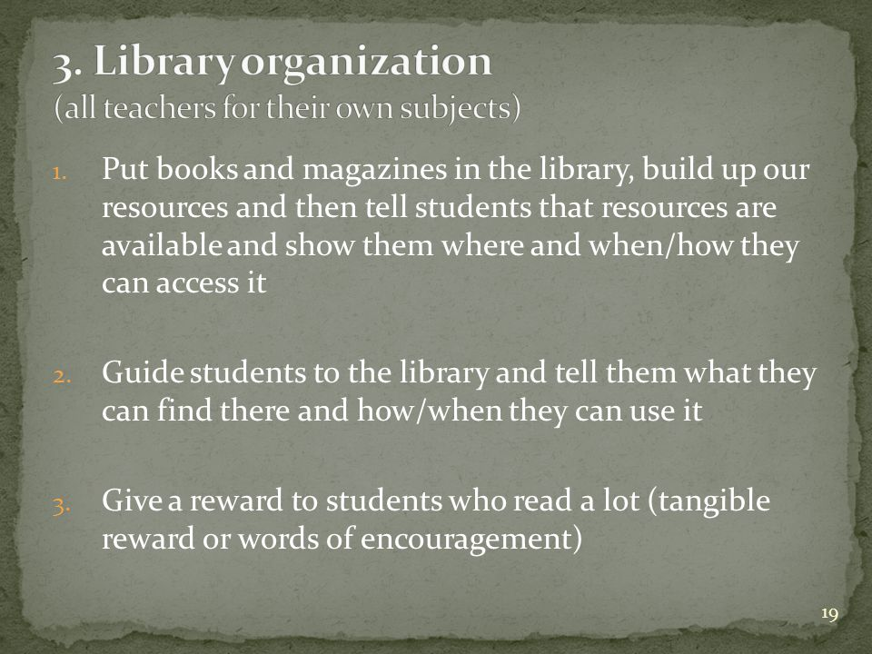 1. Put books and magazines in the library, build up our resources and then tell students that resources are available and show them where and when/how