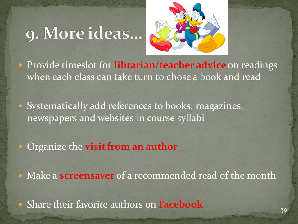 Provide timeslot for librarian/teacher advice on readings when each class can take turn to chose a book and read Systematically add references to books, magazines, newspapers and websites in course syllabi Organize the visit from an author Make a screensaver of a recommended read of the month Share their favorite authors on Facebook 30