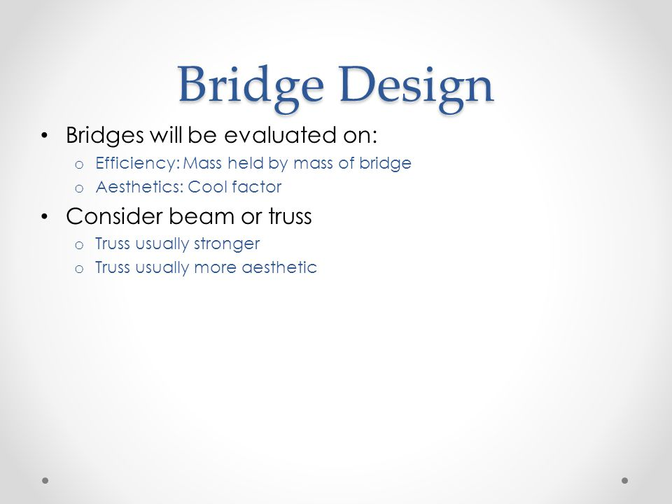 Bridge Design Bridges will be evaluated on: o Efficiency: Mass held by mass of bridge o Aesthetics: Cool factor Consider beam or truss o Truss usually stronger o Truss usually more aesthetic