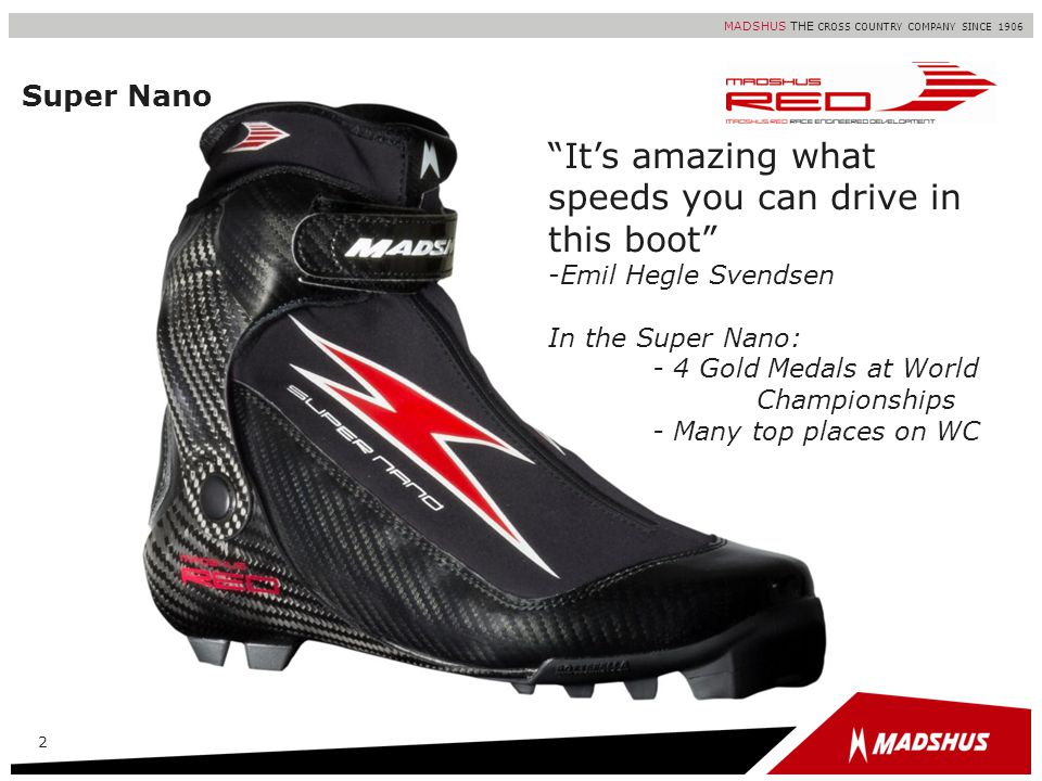 MADSHUS THE CROSS COUNTRY COMPANY SINCE 1906 Super Nano 2 Its amazing what speeds you can drive in this boot -Emil Hegle Svendsen In the Super Nano: -
