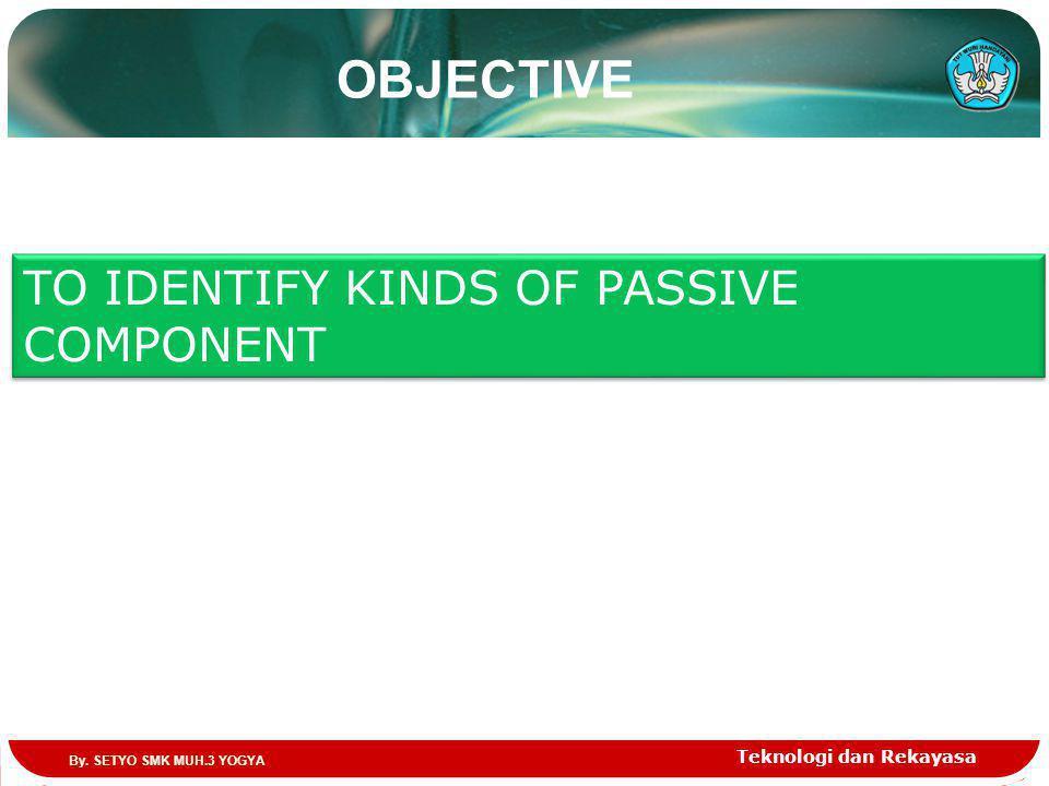 OBJECTIVE Teknologi dan Rekayasa TO IDENTIFY KINDS OF PASSIVE COMPONENT By. SETYO SMK MUH.3 YOGYA