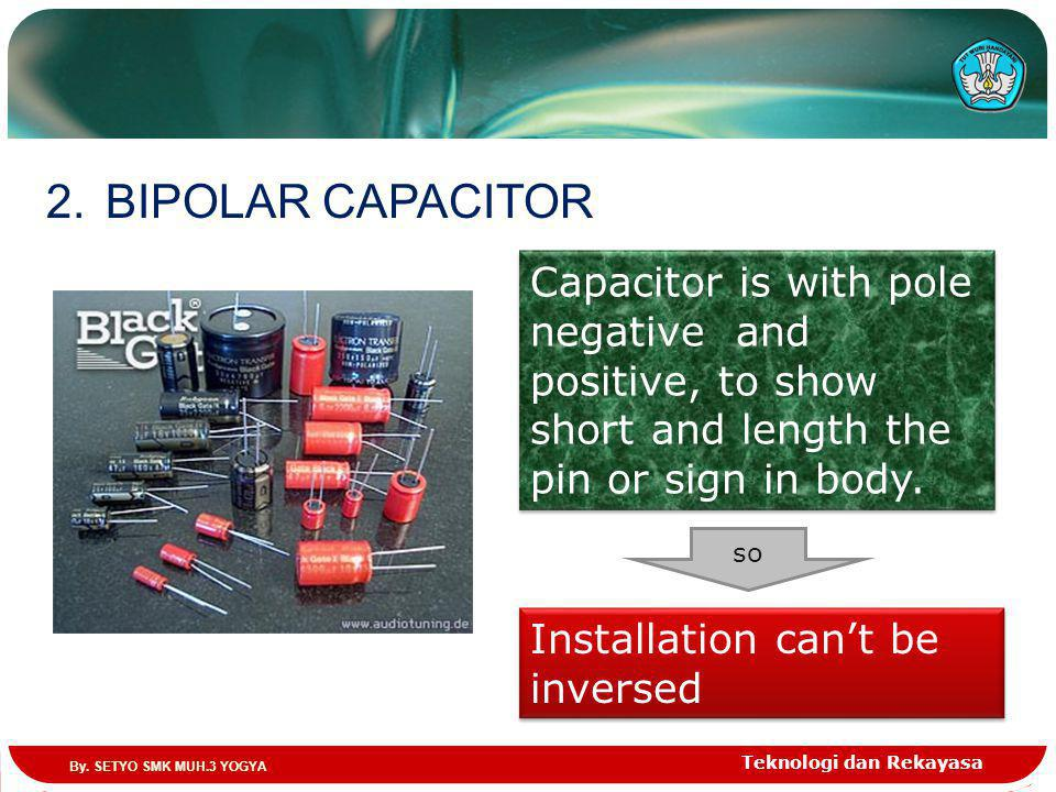 Teknologi dan Rekayasa 2.BIPOLAR CAPACITOR Capacitor is with pole negative and positive, to show short and length the pin or sign in body.