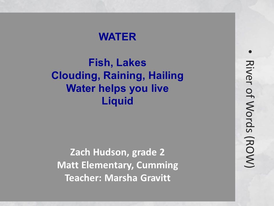River of Words (ROW) WATER Fish, Lakes Clouding, Raining, Hailing Water helps you live Liquid Zach Hudson, grade 2 Matt Elementary, Cumming Teacher: Marsha Gravitt