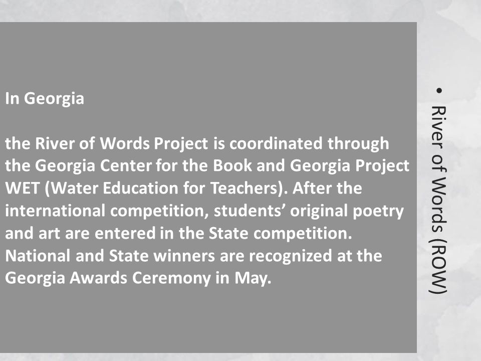 River of Words (ROW) In Georgia the River of Words Project is coordinated through the Georgia Center for the Book and Georgia Project WET (Water Education for Teachers).