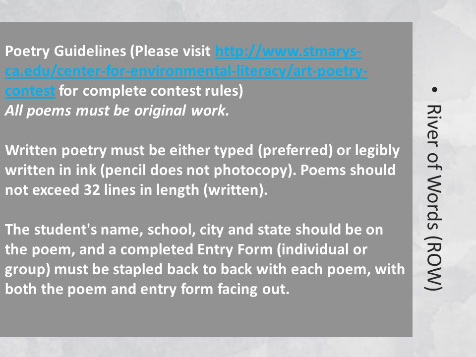 River of Words (ROW) Poetry Guidelines (Please visit http://www.stmarys- ca.edu/center-for-environmental-literacy/art-poetry- contest for complete contest rules) All poems must be original work.