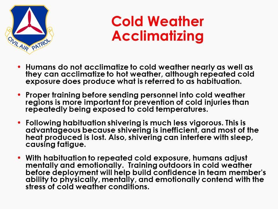 Cold Weather Acclimatizing Humans do not acclimatize to cold weather nearly as well as they can acclimatize to hot weather, although repeated cold exp