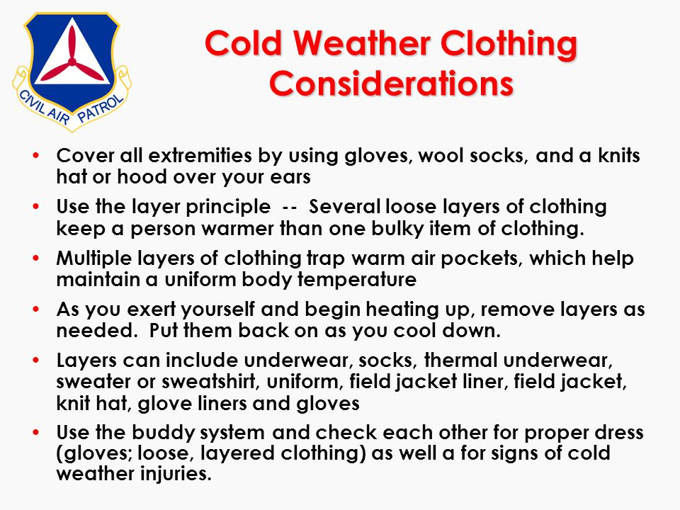Cover all extremities by using gloves, wool socks, and a knits hat or hood over your ears Use the layer principle -- Several loose layers of clothing