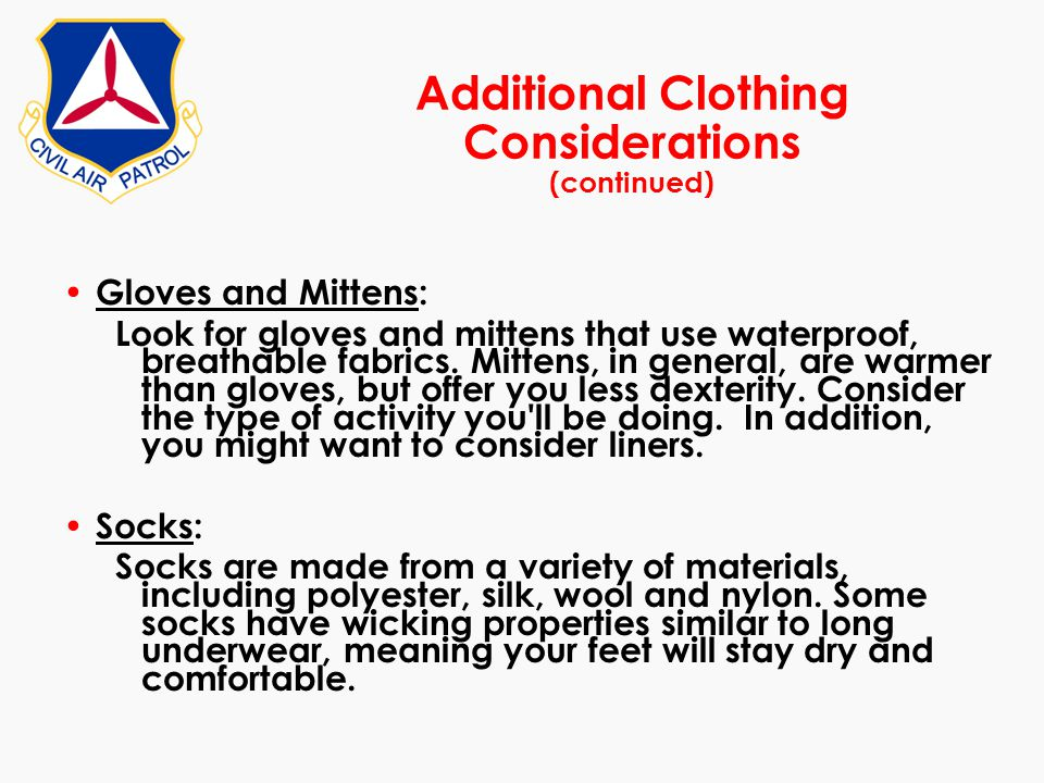 Additional Clothing Considerations (continued) Gloves and Mittens: Look for gloves and mittens that use waterproof, breathable fabrics. Mittens, in ge