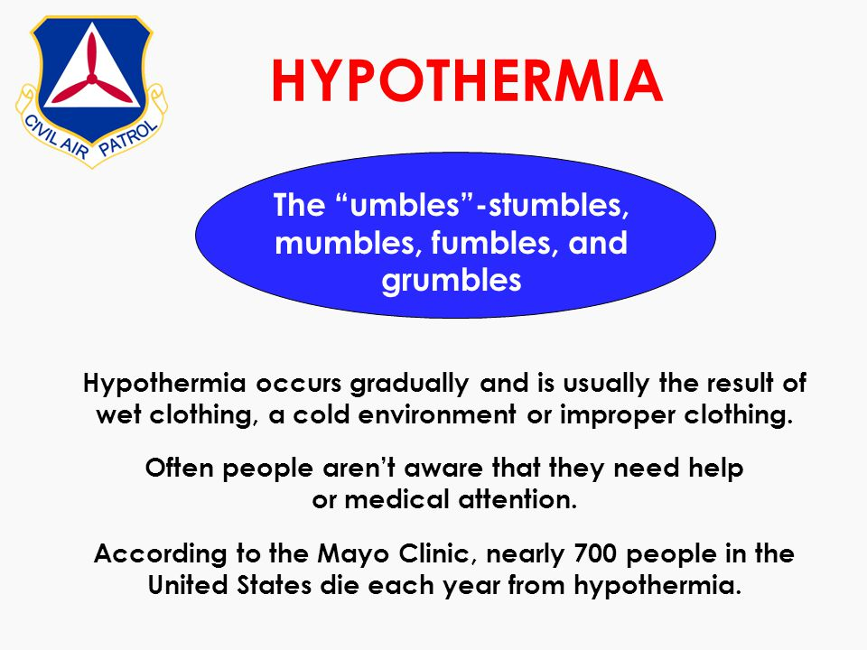HYPOTHERMIA The umbles-stumbles, mumbles, fumbles, and grumbles Hypothermia occurs gradually and is usually the result of wet clothing, a cold environ