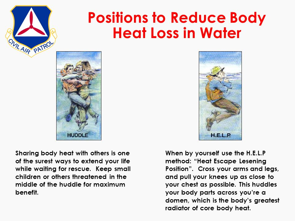 Positions to Reduce Body Heat Loss in Water Sharing body heat with others is one of the surest ways to extend your life while waiting for rescue. Keep