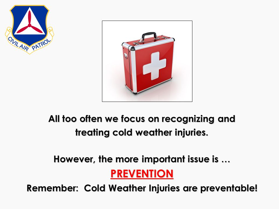 All too often we focus on recognizing and treating cold weather injuries. However, the more important issue is … PREVENTION Remember: Cold Weather Inj