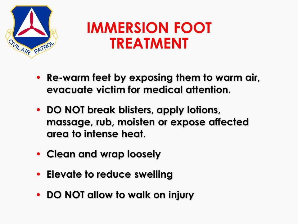 IMMERSION FOOT TREATMENT Re-warm feet by exposing them to warm air, evacuate victim for medical attention. Re-warm feet by exposing them to warm air,