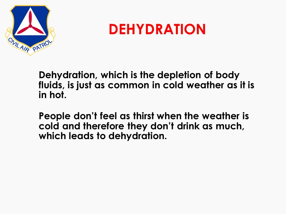 DEHYDRATION Dehydration, which is the depletion of body fluids, is just as common in cold weather as it is in hot. People dont feel as thirst when the