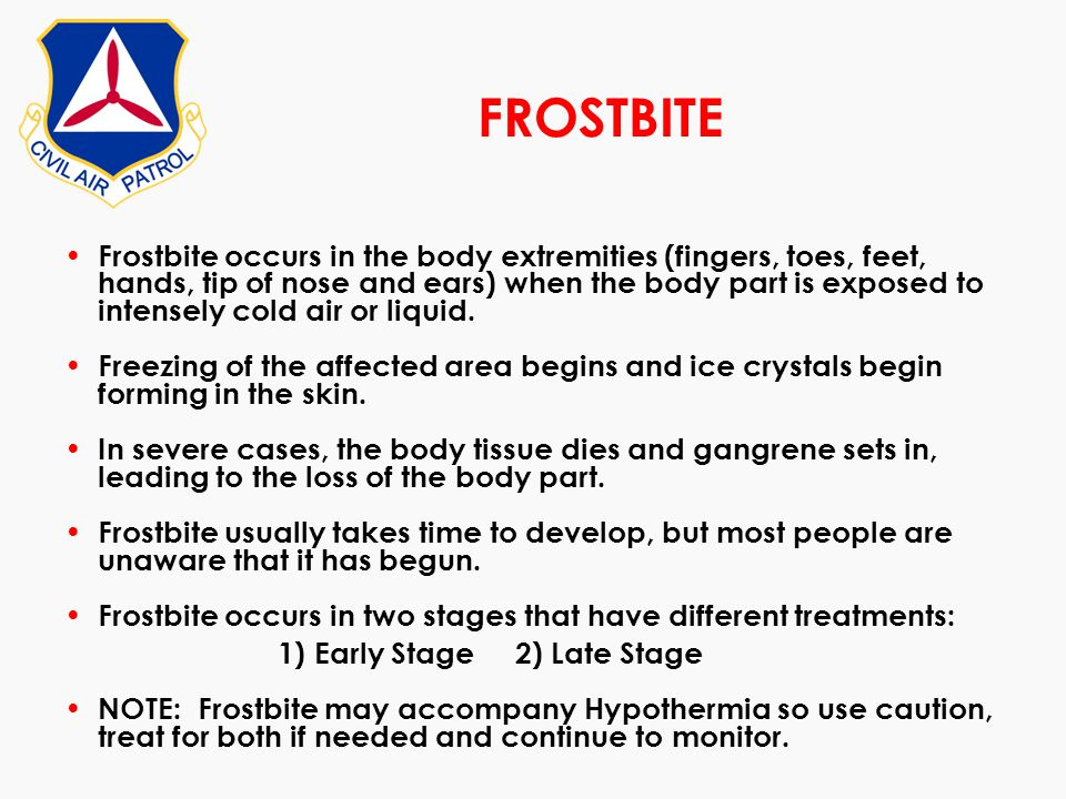 FROSTBITE Frostbite occurs in the body extremities (fingers, toes, feet, hands, tip of nose and ears) when the body part is exposed to intensely cold