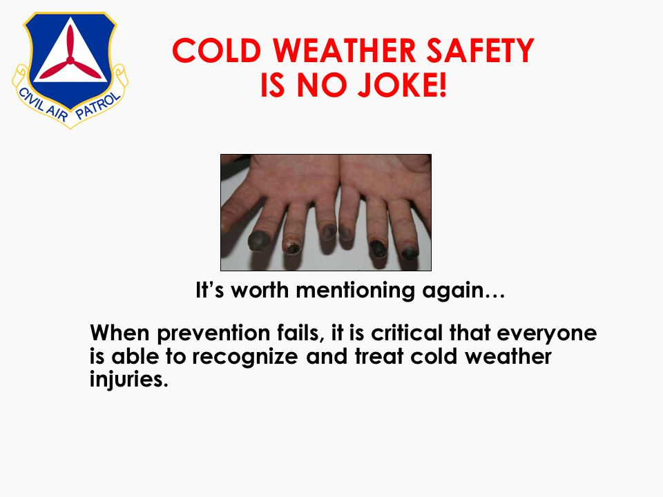 COLD WEATHER SAFETY IS NO JOKE! Its worth mentioning again… When prevention fails, it is critical that everyone is able to recognize and treat cold we