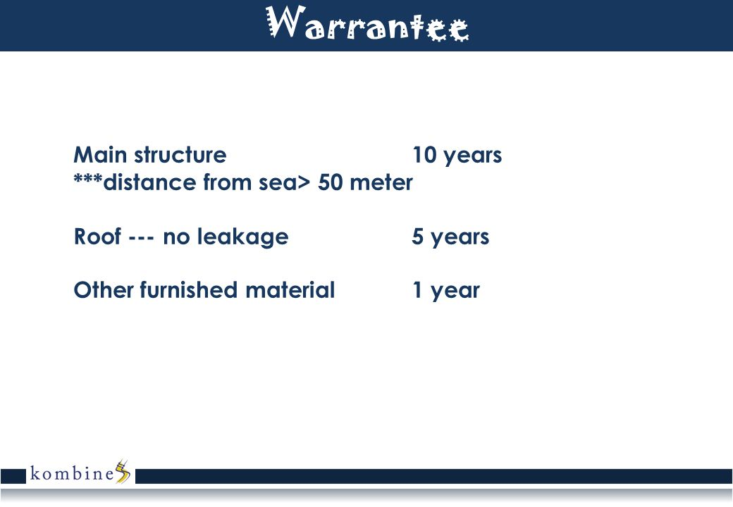 Warrantee Main structure 10 years ***distance from sea> 50 meter Roof --- no leakage 5 years Other furnished material 1 year