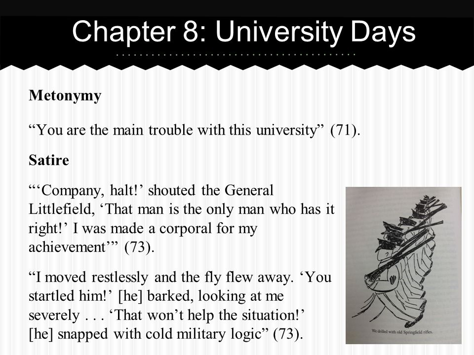 Metonymy You are the main trouble with this university (71). Chapter 8: University Days Satire Company, halt! shouted the General Littlefield, That ma