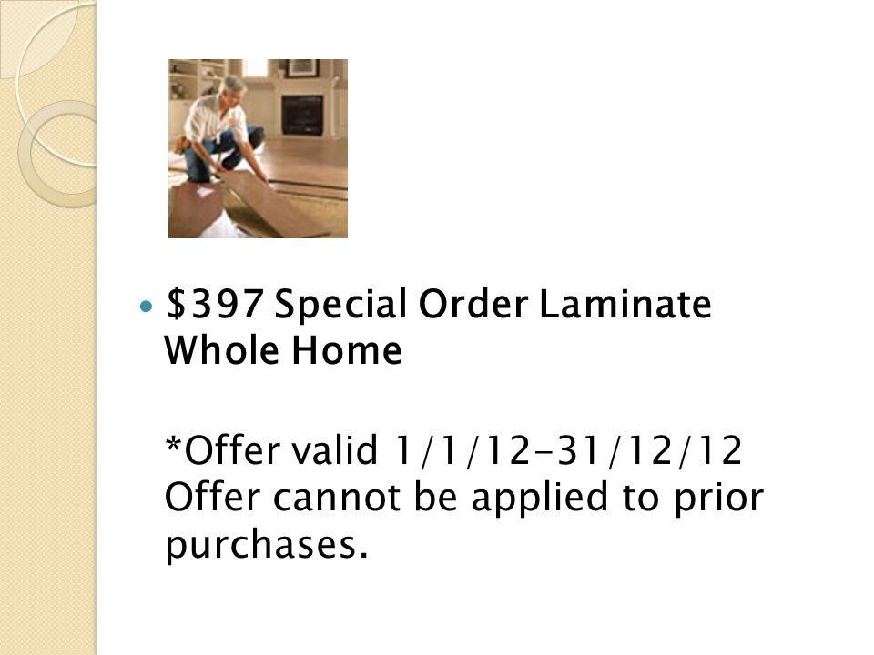 $397 Special Order Laminate Whole Home *Offer valid 1/1/12-31/12/12 Offer cannot be applied to prior purchases.