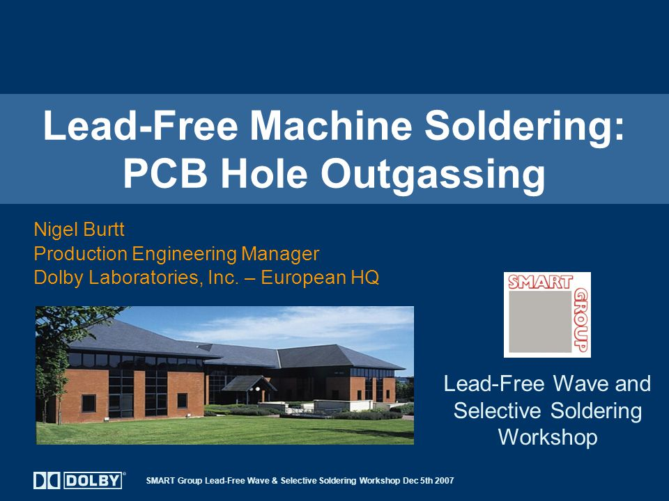 SMART Group Lead-Free Wave & Selective Soldering Workshop Dec 5th 2007 Lead-Free Machine Soldering: PCB Hole Outgassing Nigel Burtt Production Engineering Manager Dolby Laboratories, Inc.