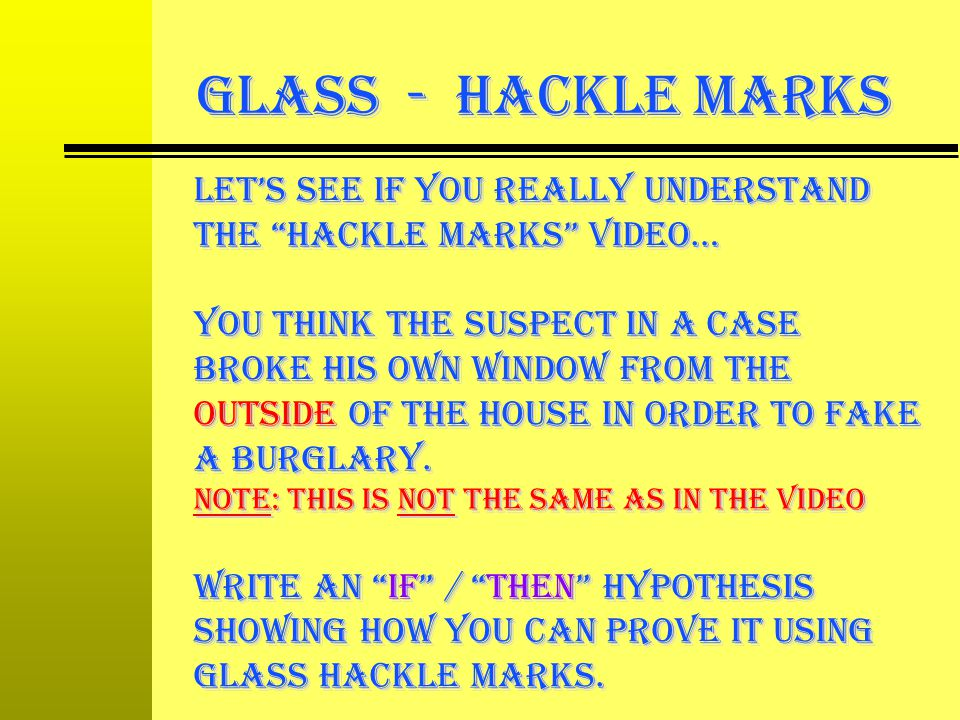 GLASS - Hackle Marks Lets see if you really understand the hackle Marks video… you think the suspect in a case broke his own window from the OUTside o