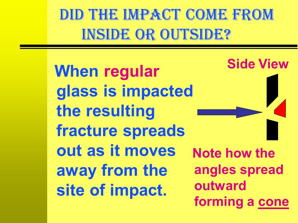 DID THE IMPACT COME FROM INSIDE OR OUTSIDE? When regular glass is impacted the resulting fracture spreads out as it moves away from the site of impact