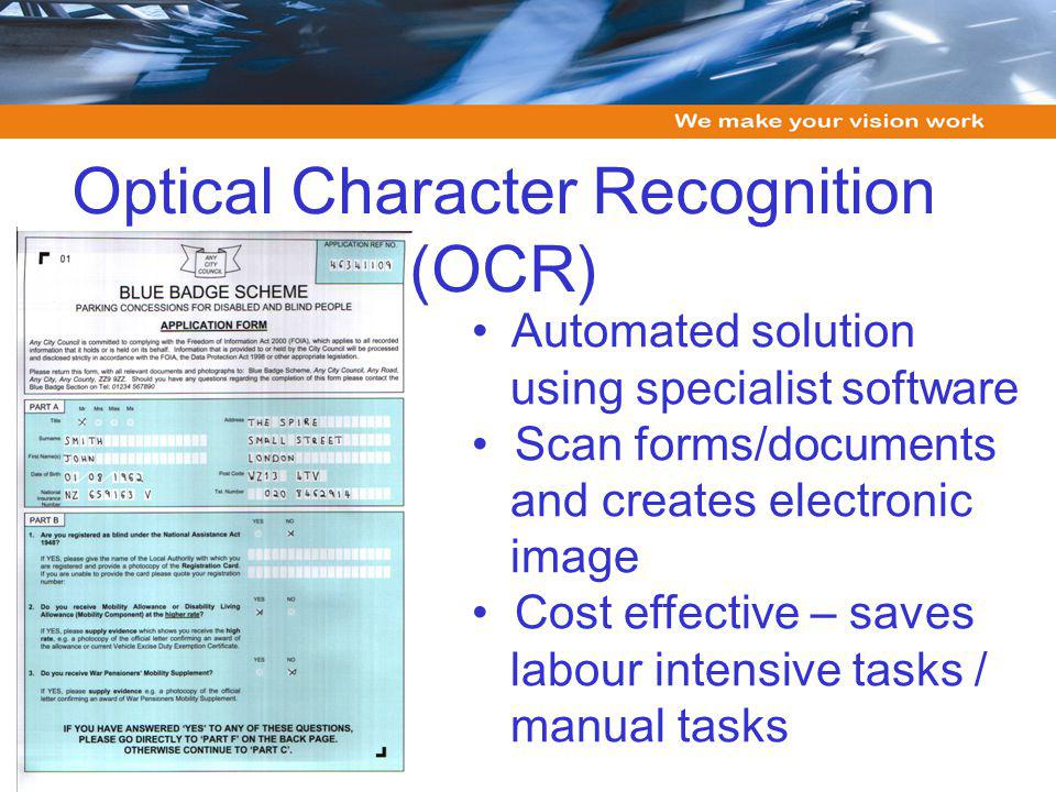 Optical Character Recognition (OCR) Automated solution using specialist software Scan forms/documents and creates electronic image Cost effective – saves labour intensive tasks / manual tasks