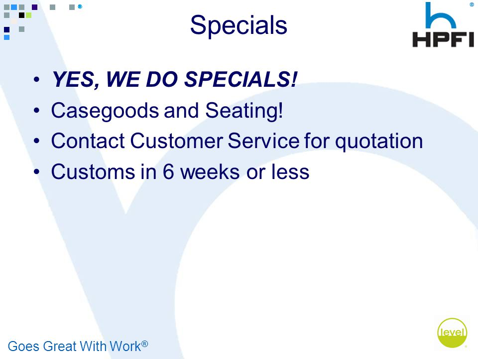 Goes Great With Work ® Specials YES, WE DO SPECIALS! Casegoods and Seating! Contact Customer Service for quotation Customs in 6 weeks or less