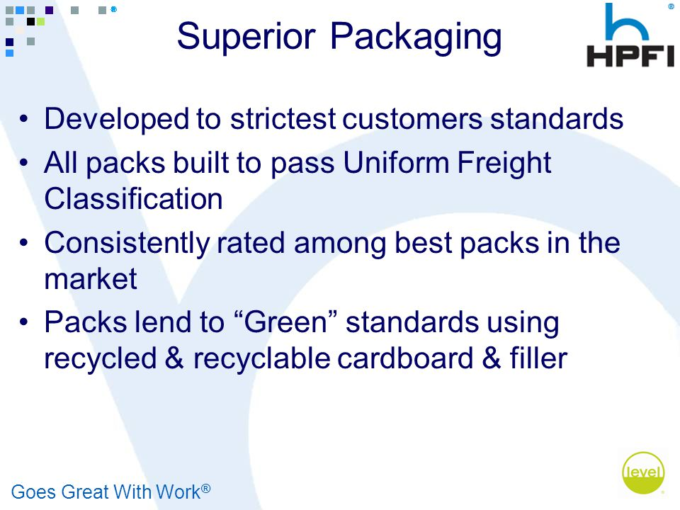 Goes Great With Work ® Superior Packaging Developed to strictest customers standards All packs built to pass Uniform Freight Classification Consistent