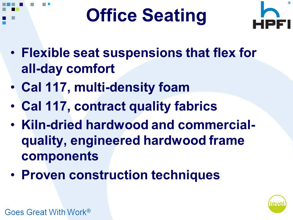 Goes Great With Work ® Office Seating Flexible seat suspensions that flex for all-day comfort Cal 117, multi-density foam Cal 117, contract quality fa