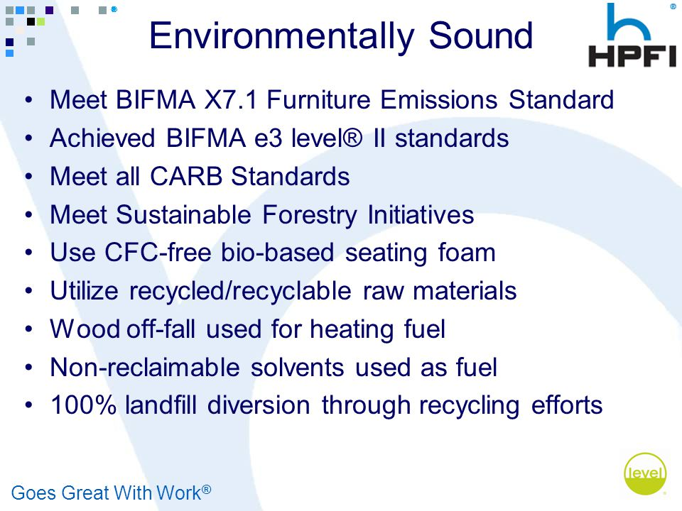 Goes Great With Work ® Environmentally Sound Meet BIFMA X7.1 Furniture Emissions Standard Achieved BIFMA e3 level® II standards Meet all CARB Standard