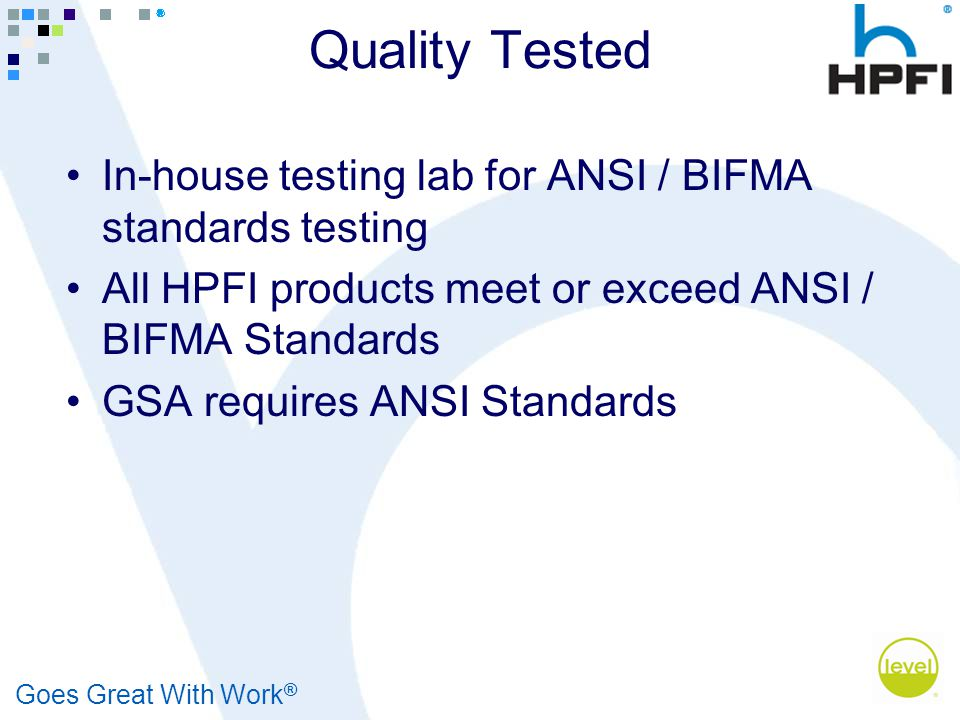 Goes Great With Work ® Quality Tested In-house testing lab for ANSI / BIFMA standards testing All HPFI products meet or exceed ANSI / BIFMA Standards
