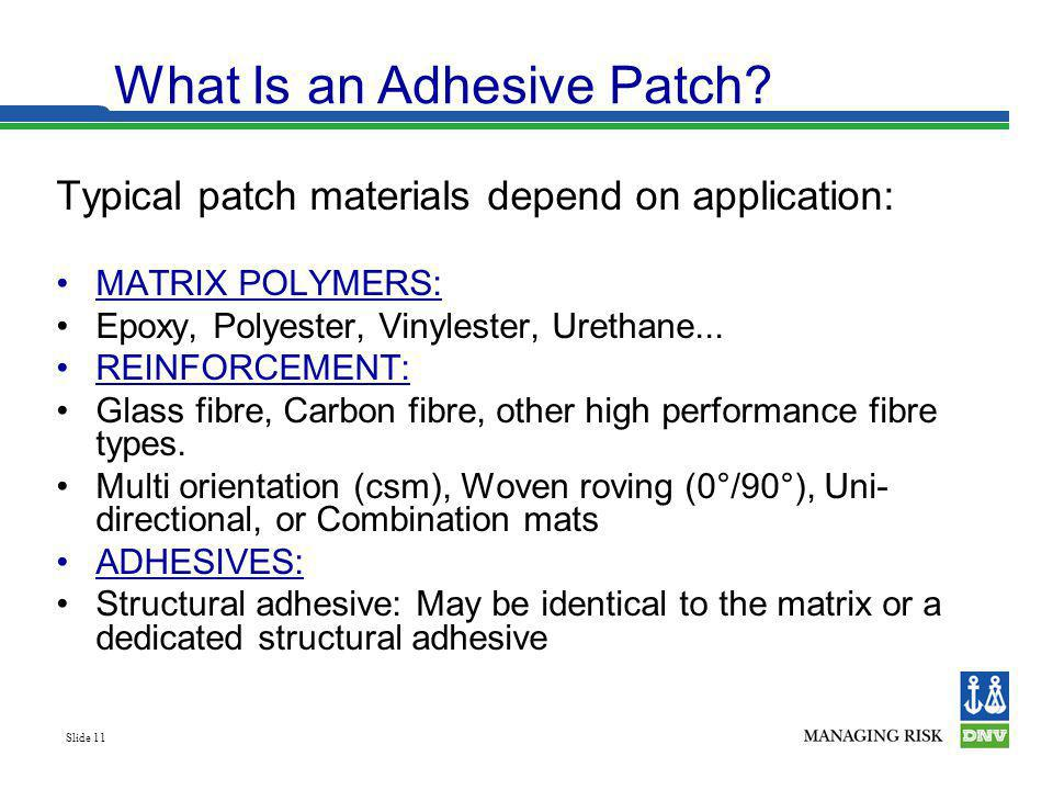 Slide 11 Typical patch materials depend on application: MATRIX POLYMERS: Epoxy, Polyester, Vinylester, Urethane... REINFORCEMENT: Glass fibre, Carbon