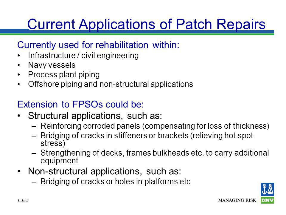 Slide 15 Current Applications of Patch Repairs Currently used for rehabilitation within: Infrastructure / civil engineering Navy vessels Process plant