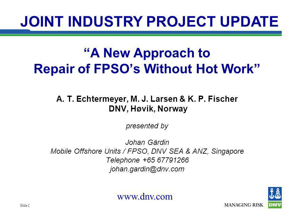 Slide 2 A New Approach to Repair of FPSOs Without Hot Work A. T. Echtermeyer, M. J. Larsen & K. P. Fischer DNV, Høvik, Norway presented by Johan Gärdi