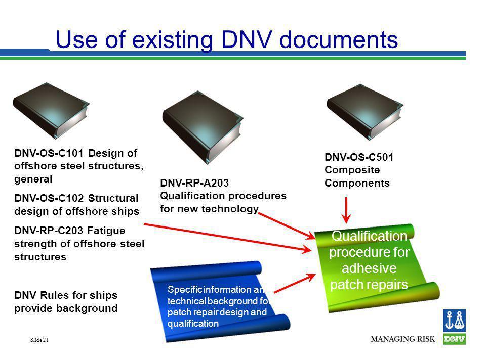 Slide 21 Use of existing DNV documents DNV-OS-C101 Design of offshore steel structures, general DNV-OS-C102 Structural design of offshore ships DNV-RP