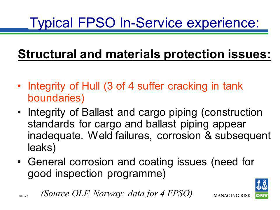 Slide 3 Typical FPSO In-Service experience: Structural and materials protection issues: Integrity of Hull (3 of 4 suffer cracking in tank boundaries)