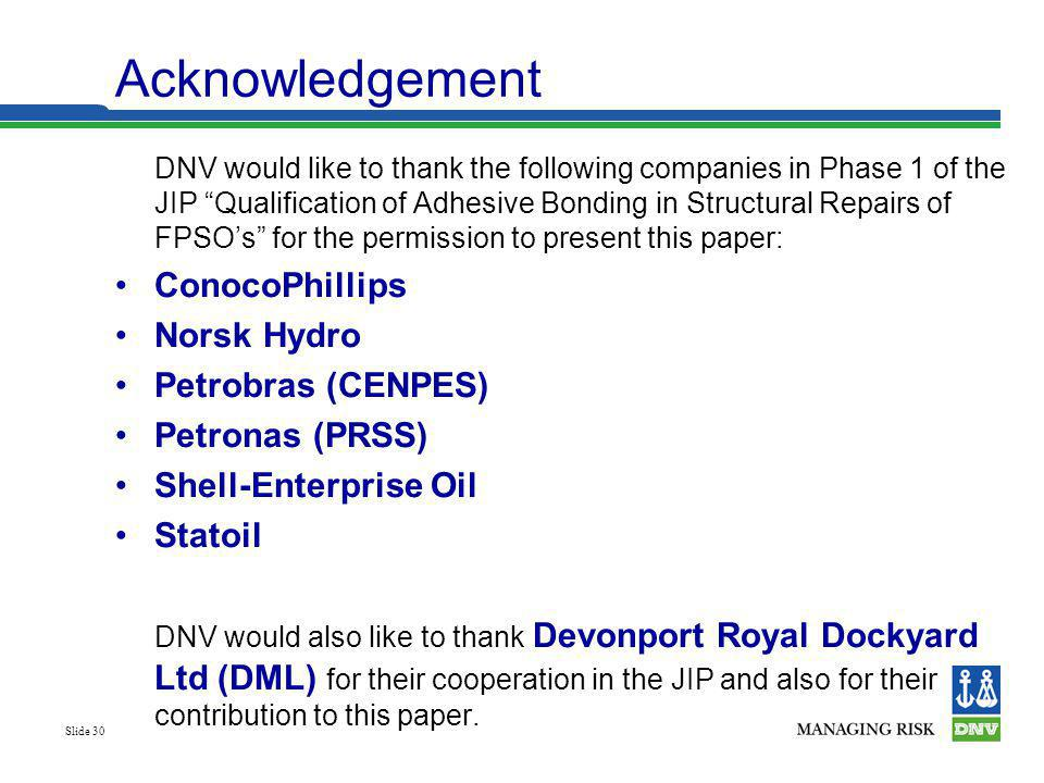 Slide 30 Acknowledgement DNV would like to thank the following companies in Phase 1 of the JIP Qualification of Adhesive Bonding in Structural Repairs