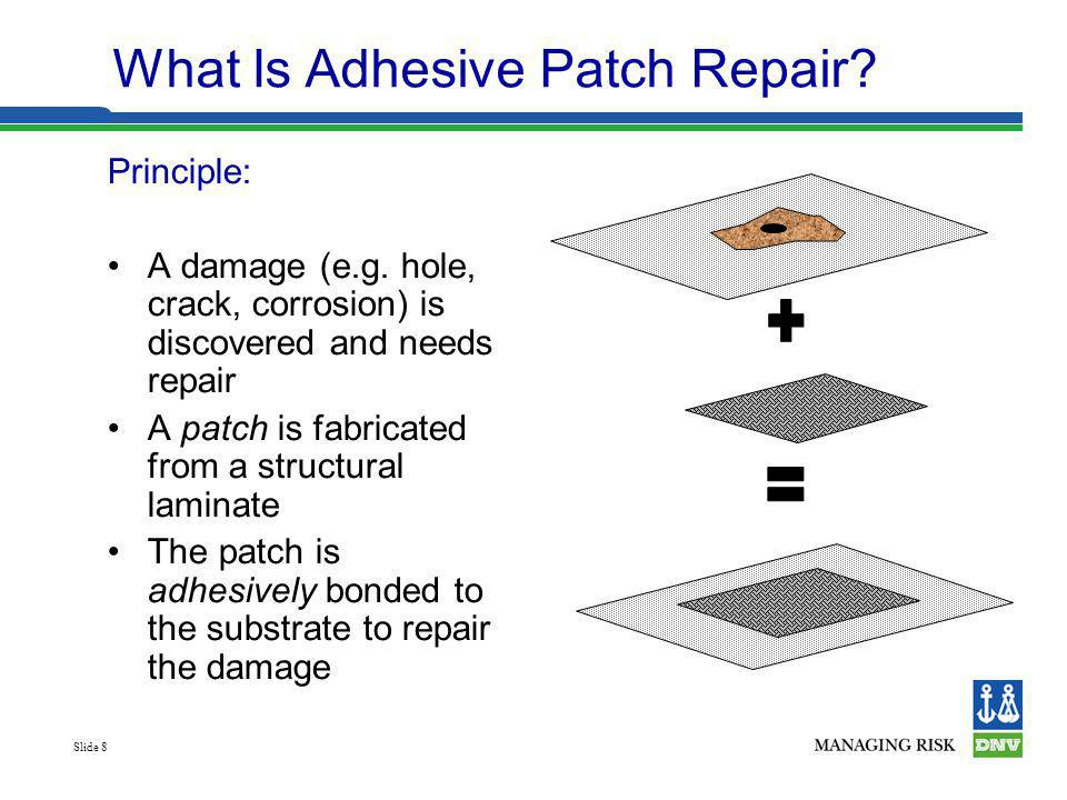 Slide 8 Principle: A damage (e.g. hole, crack, corrosion) is discovered and needs repair A patch is fabricated from a structural laminate The patch is