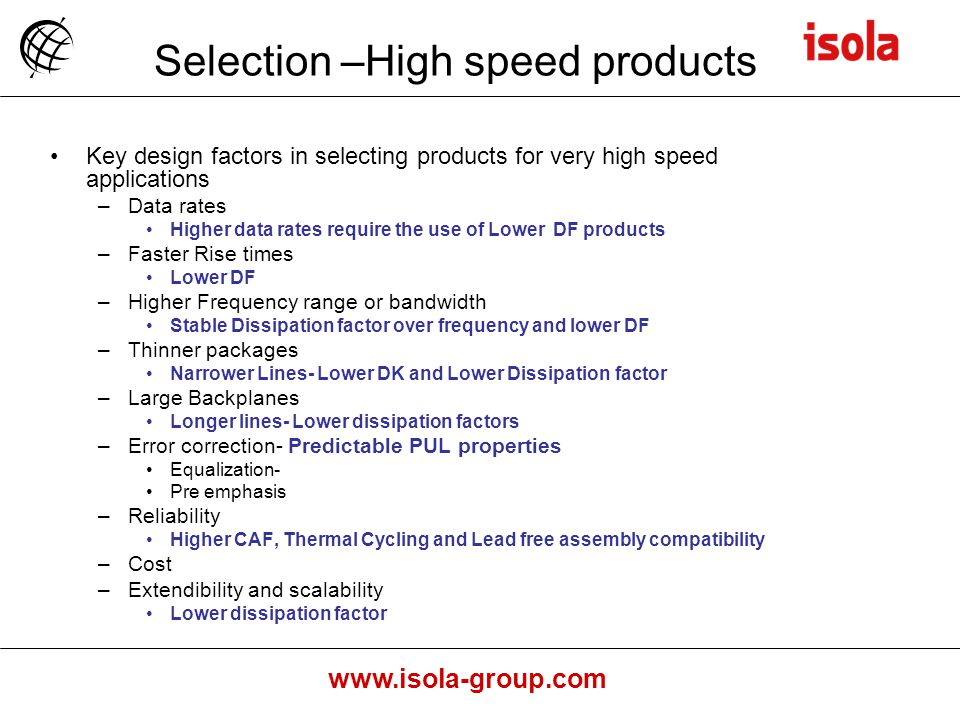 www.isola-group.com Selection –High speed products Key design factors in selecting products for very high speed applications –Data rates Higher data rates require the use of Lower DF products –Faster Rise times Lower DF –Higher Frequency range or bandwidth Stable Dissipation factor over frequency and lower DF –Thinner packages Narrower Lines- Lower DK and Lower Dissipation factor –Large Backplanes Longer lines- Lower dissipation factors –Error correction- Predictable PUL properties Equalization- Pre emphasis –Reliability Higher CAF, Thermal Cycling and Lead free assembly compatibility –Cost –Extendibility and scalability Lower dissipation factor