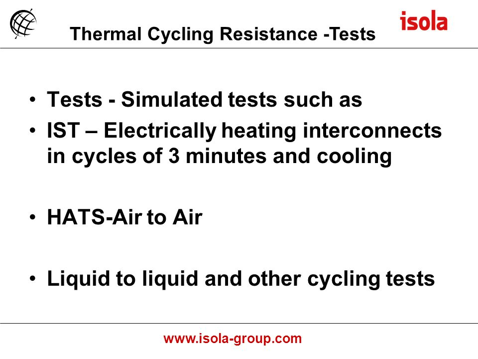 www.isola-group.com Tests - Simulated tests such as IST – Electrically heating interconnects in cycles of 3 minutes and cooling HATS-Air to Air Liquid to liquid and other cycling tests Thermal Cycling Resistance -Tests