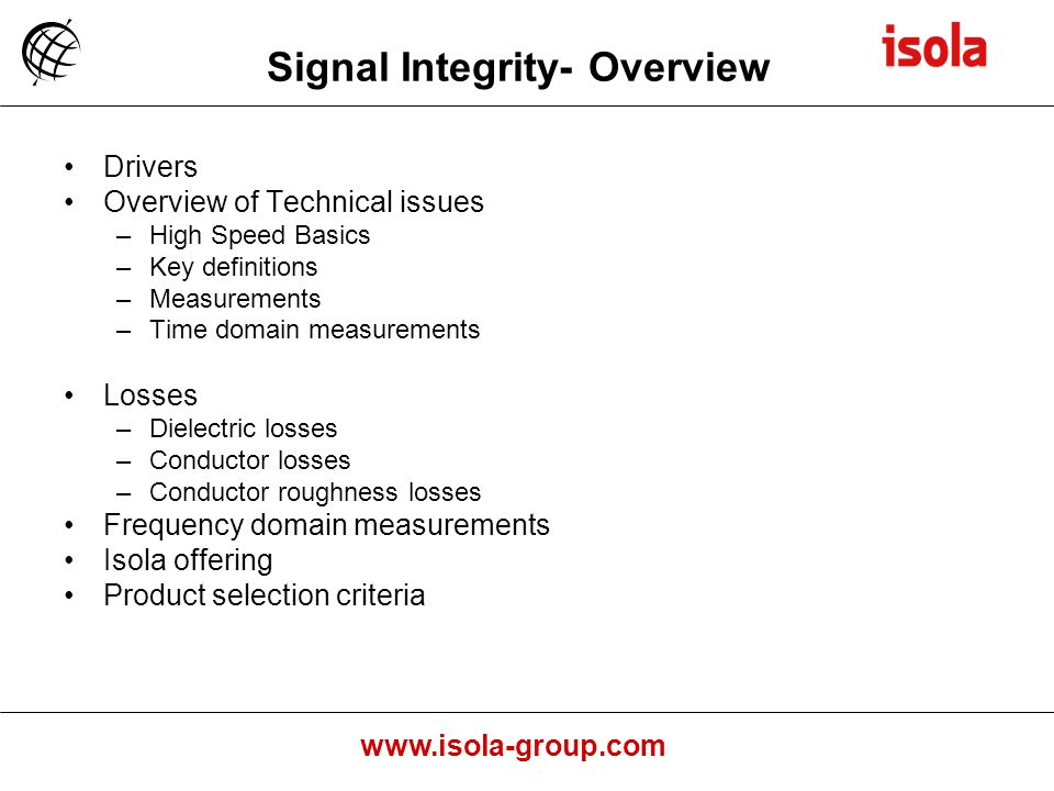 www.isola-group.com Signal Integrity- Overview Drivers Overview of Technical issues –High Speed Basics –Key definitions –Measurements –Time domain measurements Losses –Dielectric losses –Conductor losses –Conductor roughness losses Frequency domain measurements Isola offering Product selection criteria
