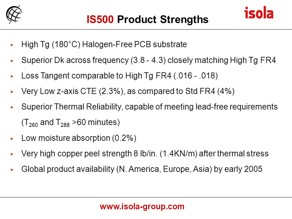www.isola-group.com High Tg (180°C) Halogen-Free PCB substrate Superior Dk across frequency (3.8 - 4.3) closely matching High Tg FR4 Loss Tangent comparable to High Tg FR4 (.016 -.018) Very Low z-axis CTE (2.3%), as compared to Std FR4 (4%) Superior Thermal Reliability, capable of meeting lead-free requirements (T 260 and T 288 >60 minutes) Low moisture absorption (0.2%) Very high copper peel strength 8 lb/in.