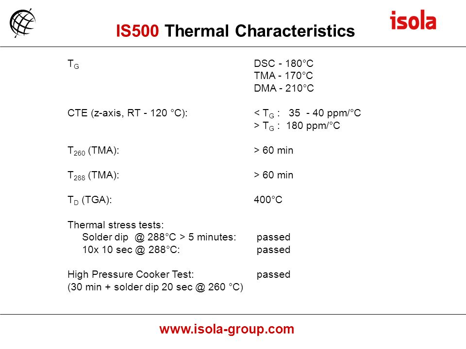 www.isola-group.com T G DSC - 180°C TMA - 170°C DMA - 210°C CTE (z-axis, RT - 120 °C):< T G : 35 - 40 ppm/°C > T G : 180 ppm/°C T 260 (TMA):> 60 min T 288 (TMA):> 60 min T D (TGA):400°C Thermal stress tests: Solder dip @ 288°C > 5 minutes: passed 10x 10 sec @ 288°C: passed High Pressure Cooker Test: passed (30 min + solder dip 20 sec @ 260 °C) IS500 Thermal Characteristics