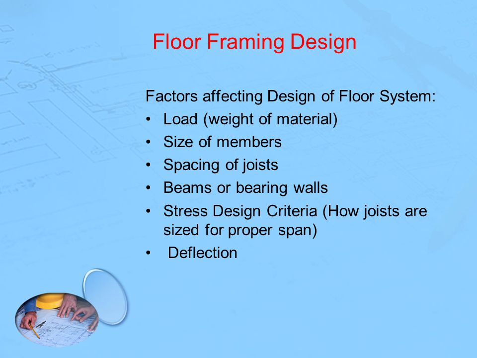 Floor Framing Design Factors affecting Design of Floor System: Load (weight of material) Size of members Spacing of joists Beams or bearing walls Stre